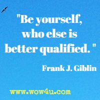 Be yourself, who else is better qualified.  Frank J. Giblin