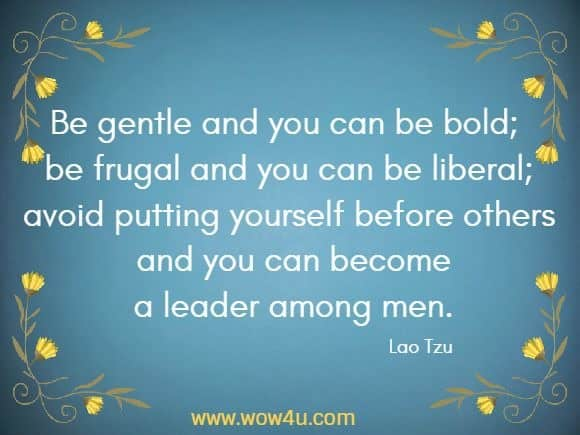 Be gentle and you can be bold; be frugal and you can be liberal; avoid putting yourself before others and you can become a leader among men.   Lao Tzu