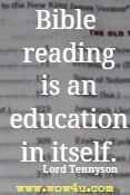 Bible reading is an education in itself. Lord Tennyson