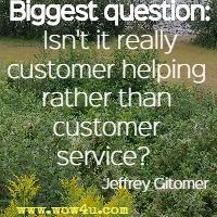 Biggest question: Isn't it really customer helping rather than customer service?   Jeffrey Gitomer