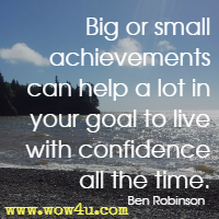 Big or small achievements can help a lot in your goal to live with confidence all the time. Ben Robinson