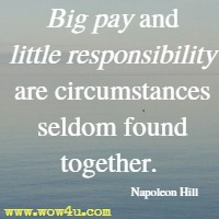 Big pay and little responsibility are circumstances seldom found together. Napoleon Hill