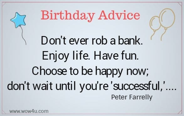 Birthday Advice  Don't ever rob a bank. Enjoy life. Have fun.  Choose to be happy now; don't wait until you're successful.... Peter Farrelly