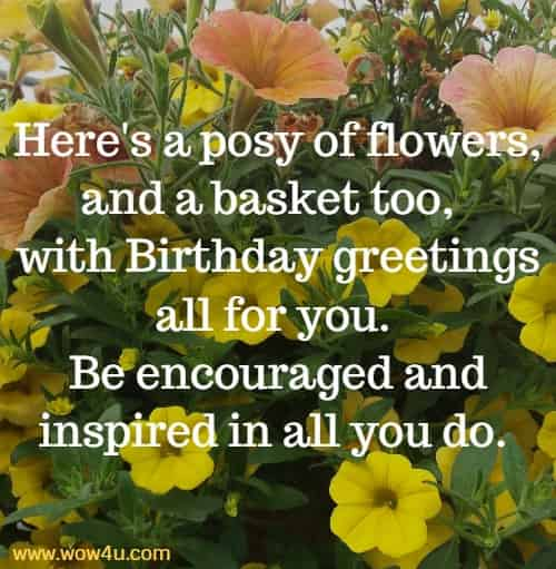 Here's a posy of flowers, and a basket too,  with Birthday greetings  all for you.  Be encouraged and inspired in all you do.