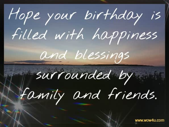 Hope your birthday is filled with happiness and blessings surrounded by  family and friends.