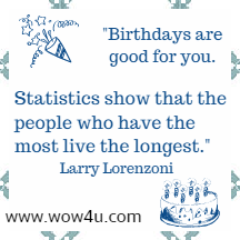 Birthdays are good for you. Statistics show that the people who have the most live the longest. Larry Lorenzoni
