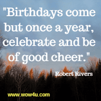 Birthdays come but once a year, celebrate and be of good cheer.  Robert Rivers