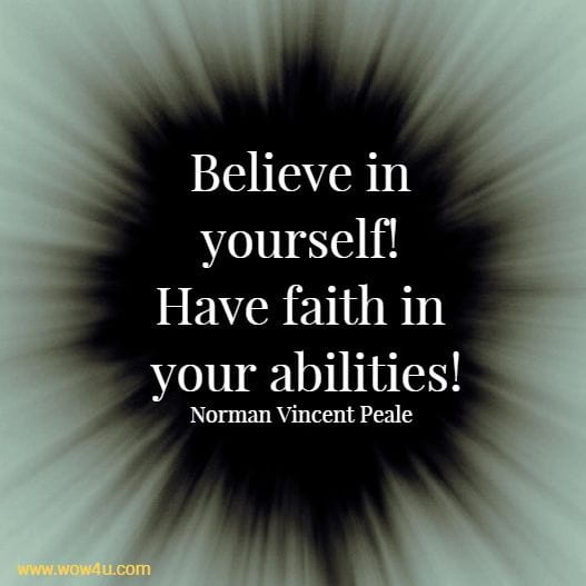 Believe in yourself! Have faith in your abilities!   Norman Vincent Peale