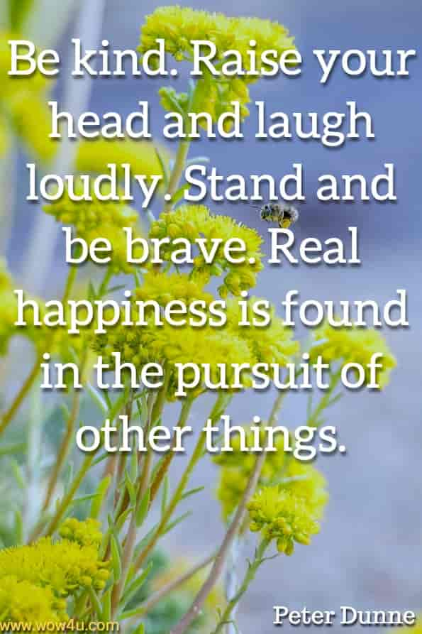 Be kind. Raise your head and laugh loudly. Stand and be brave. Real happiness is found in the pursuit of other things. Peter Dunne, The 50 Things.