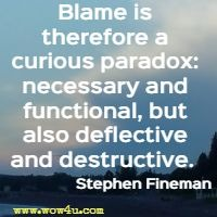 Blame is therefore a curious paradox: necessary and functional, but also deflective and destructive.  Stephen Fineman