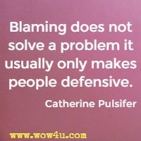 Blaming does not solve a problem it usually only makes people defensive. Catherine Pulsifer
