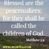 Blessed are the peacemakers, for they will be called children of God. Matthew 5:9