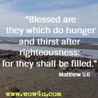 Blessed are they which do hunger and thirst after righteousness: for they shall be filled.  Matthew 5:6