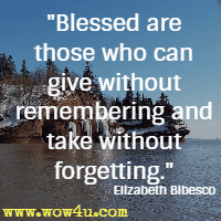 Blessed are those who can give without remembering and take without forgetting. Elizabeth Bibesco
