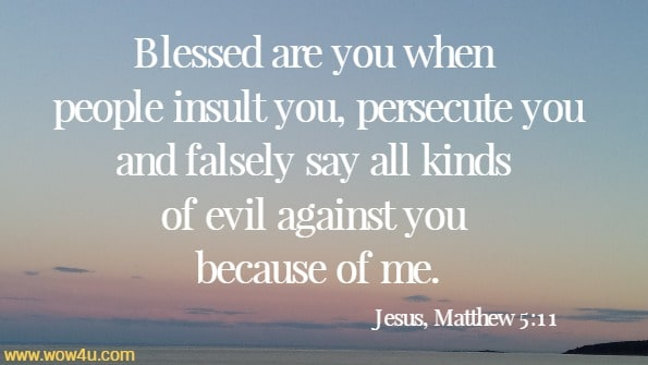 Blessed are you when people insult you, persecute you and falsely say all kinds of evil against you because of me.   Jesus, Matthew 5:11