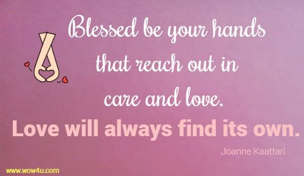 Blessed be your hands that reach out in care and love.  Love will always find its own. Joanne Kaattari