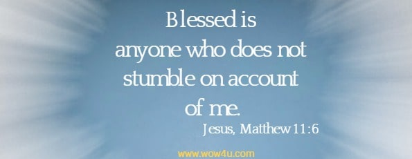 Blessed is anyone who does not stumble on account of me.   Jesus, Matthew 11:6