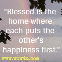 Blessed is the home where each puts the other's happiness first.