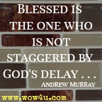 Blessed is the one who is not staggered by God's delay . . . Andrew Murray