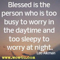 Blessed is the person who is too busy to worry in the daytime and too sleepy to worry at night. Leo Aikman