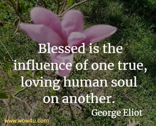 Blessed is the influence of one true, loving human soul on another.  George Eliot