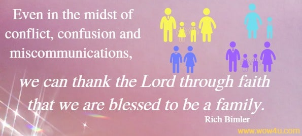 Even in the midst of conflict, confusion and miscommunications, we can thank the Lord through faith that we are blessed to be a family.   Rich Bimler