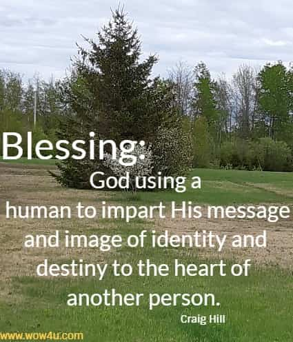 Blessing: God using a human to impart His message and image of identity and destiny to the heart of another person.    Craig Hill