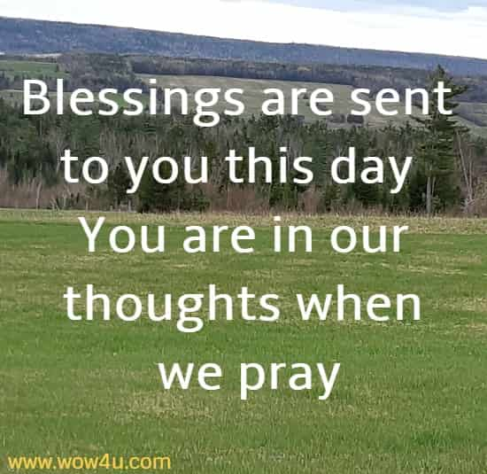 Blessings are sent to you this day You are in our thoughts when we pray