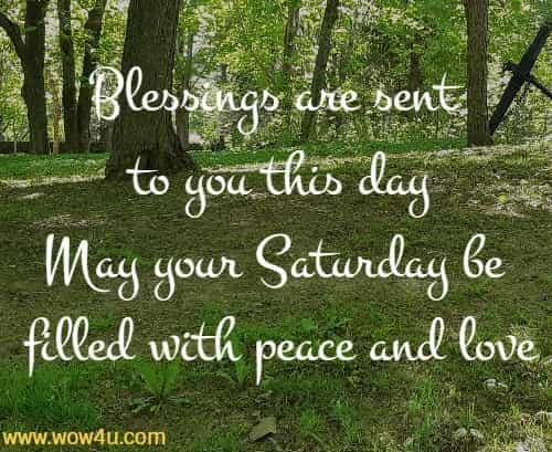 Blessings are sent to you this day May your Saturday be filled with peace and love