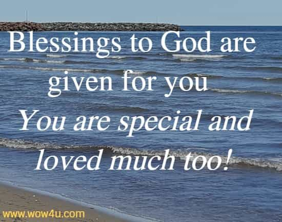 Blessings to God are given for you You are special and loved much too!