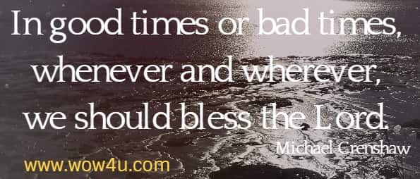 In good times or bad times, whenever and wherever, we should bless the Lord. Michael Crenshaw