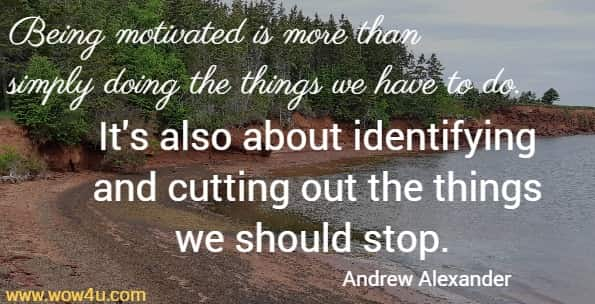 Being motivated is more than simply doing the things we have to do.  It's also about identifying and cutting out the things we should stop. Andrew Alexander