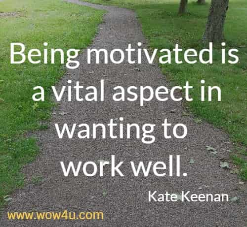 Being motivated is a vital aspect in wanting to work well.   Kate Keenan
