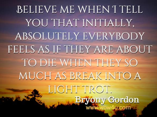 Believe me when I tell you that initially, absolutely everybody feels as if they are about to die when they so much as break into a light trot. Bryony Gordon, Eat, Drink, Run