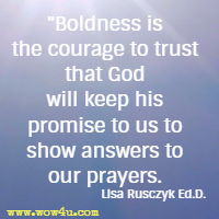 Boldness is the courage to trust that God will keep his promise to us to show answers to our prayers. Lisa Rusczyk Ed.D.