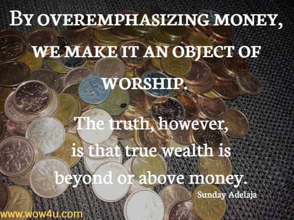By overemphasizing money, we make it an object of worship. The truth, however, is that true wealth is beyond or above money. Sunday Adelaja