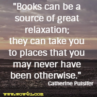 Books can be a source of great relaxation; they can take you to places that you may never have been otherwise. Catherine Pulsifer
