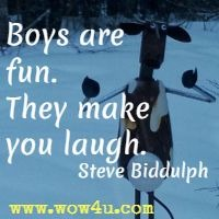 Boys are fun. They make you laugh.