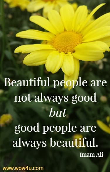 Beautiful people are not always good but good people are always beautiful.   Imam Ali