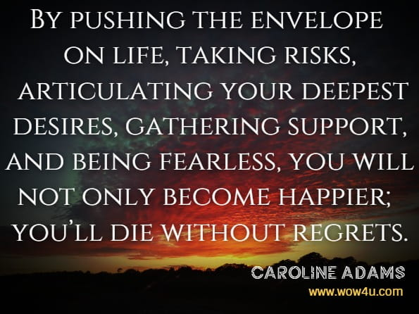 By pushing the envelope on life, taking risks, articulating your deepest desires, gathering support, and being fearless, you will not only become happier; you'll die without regrets.Caroline Adams Miller And Others, Creating Your Best Life