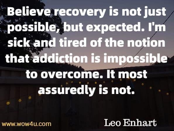 Believe recovery is not just possible, but expected. I'm sick and tired of the notion that addiction is impossible to overcome. It most assuredly is not. Leo Enhart, The Sacred Quest Of Recovery.