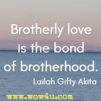 Brotherly love is the bond of brotherhood.  Lailah Gifty Akita