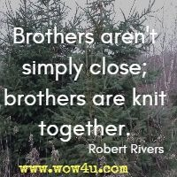 Brothers aren't simply close; brothers are knit together. Robert Rivers