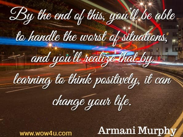 By the end of this, you'll be able to handle the worst of situations, and you'll realize that by learning to think positively, it can change your life. Armani Murphy, Positive Thinking
