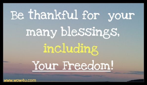 Be thankful for your many blessings, including Your Freedom!