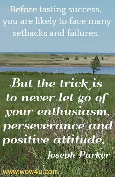 Before tasting success, you are likely to face many setbacks and failures.  But the trick is to never let go of your enthusiasm, perseverance and positive  attitude.  Joseph Parker