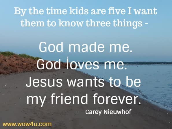 By the time kids are five I want them to know three things - God made me. God loves me. Jesus wants to be my friend forever.   Carey Nieuwhof