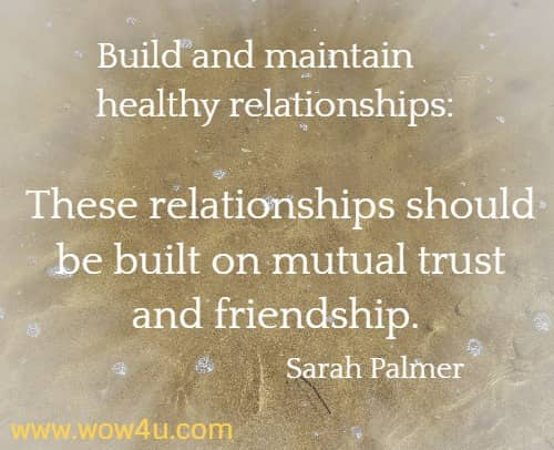 Build and maintain healthy relationships: These relationships should be built on mutual trust and friendship. Sarah Palmer