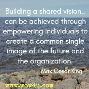 Building a shared vision.. can be achieved through empowering individuals to create a common single image of the future and the organization. Max Cesar King