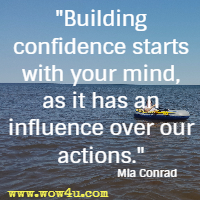 Building confidence starts with your mind, as it has an influence over our actions. Mia Conrad